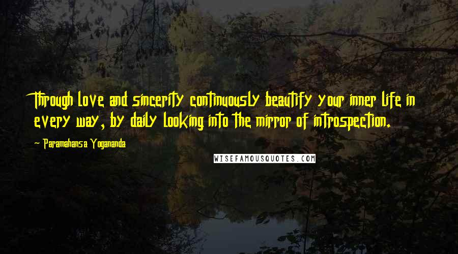 Paramahansa Yogananda quotes: Through love and sincerity continuously beautify your inner life in every way, by daily looking into the mirror of introspection.