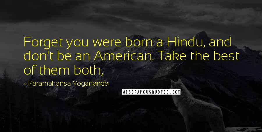 Paramahansa Yogananda quotes: Forget you were born a Hindu, and don't be an American. Take the best of them both,