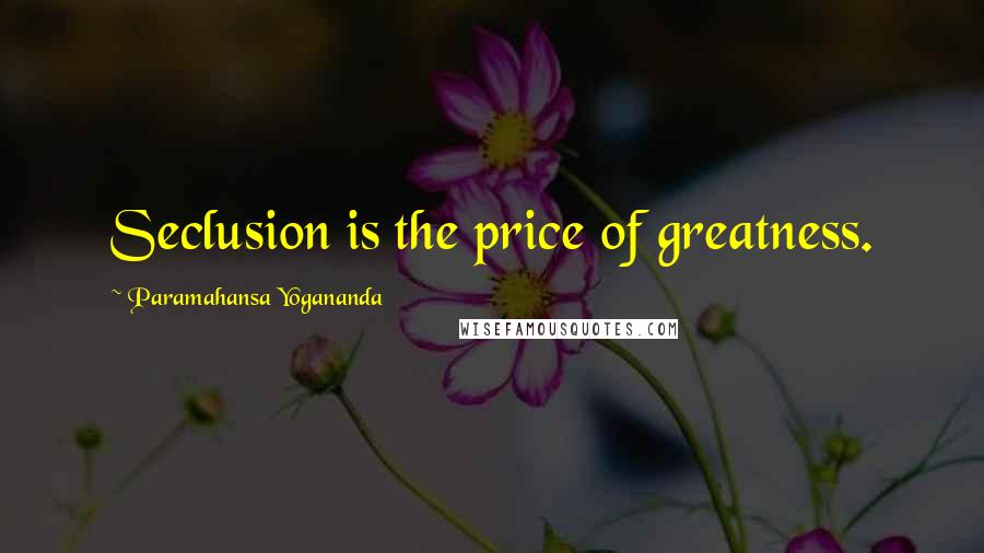 Paramahansa Yogananda quotes: Seclusion is the price of greatness.