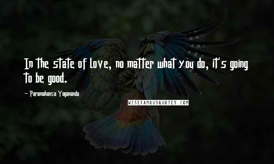 Paramahansa Yogananda quotes: In the state of love, no matter what you do, it's going to be good.