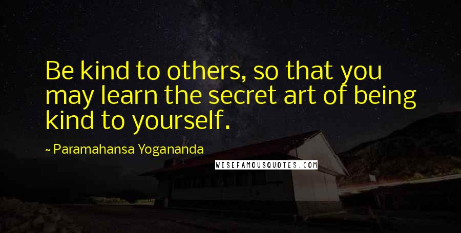 Paramahansa Yogananda quotes: Be kind to others, so that you may learn the secret art of being kind to yourself.