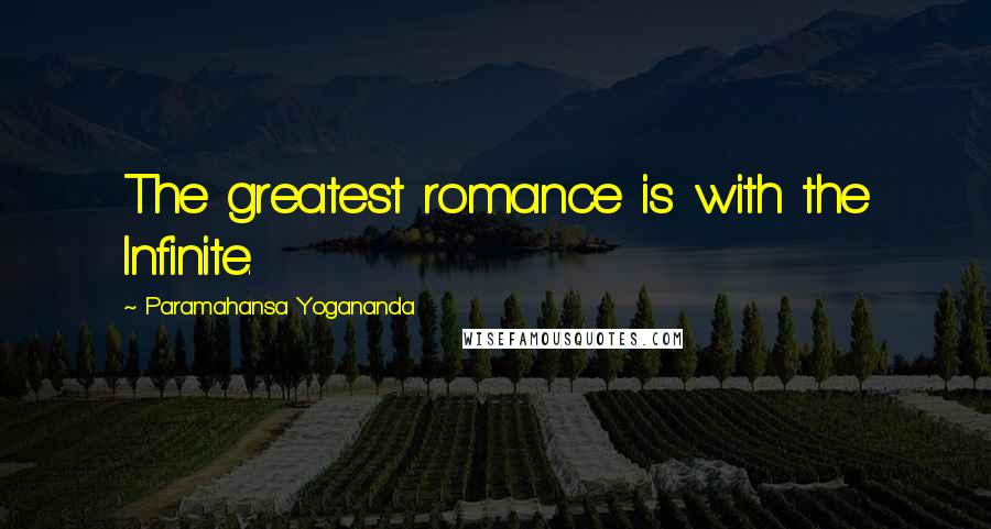 Paramahansa Yogananda quotes: The greatest romance is with the Infinite.