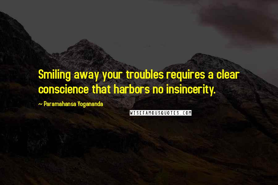 Paramahansa Yogananda quotes: Smiling away your troubles requires a clear conscience that harbors no insincerity.