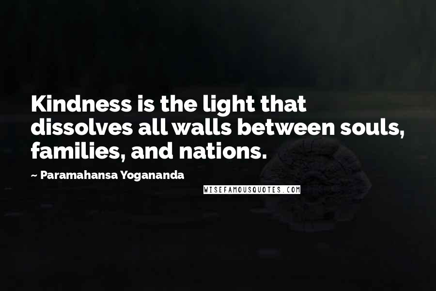 Paramahansa Yogananda quotes: Kindness is the light that dissolves all walls between souls, families, and nations.