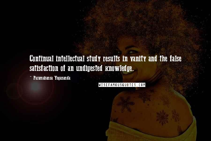 Paramahansa Yogananda quotes: Continual intellectual study results in vanity and the false satisfaction of an undigested knowledge.