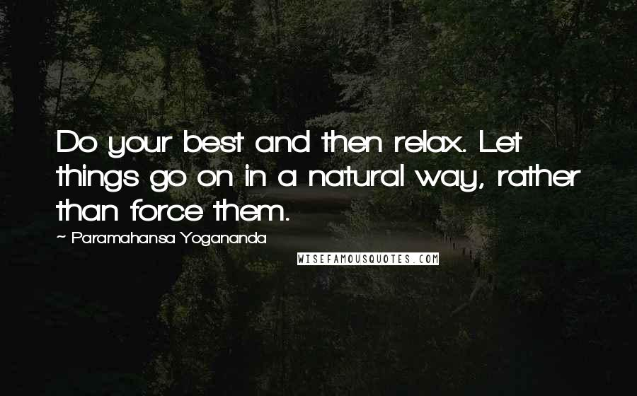 Paramahansa Yogananda quotes: Do your best and then relax. Let things go on in a natural way, rather than force them.