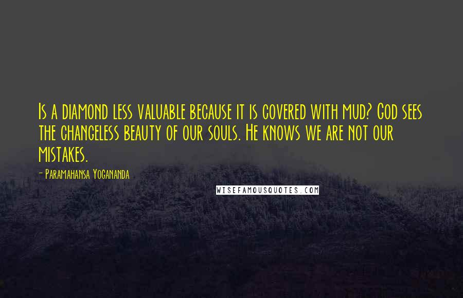 Paramahansa Yogananda quotes: Is a diamond less valuable because it is covered with mud? God sees the changeless beauty of our souls. He knows we are not our mistakes.