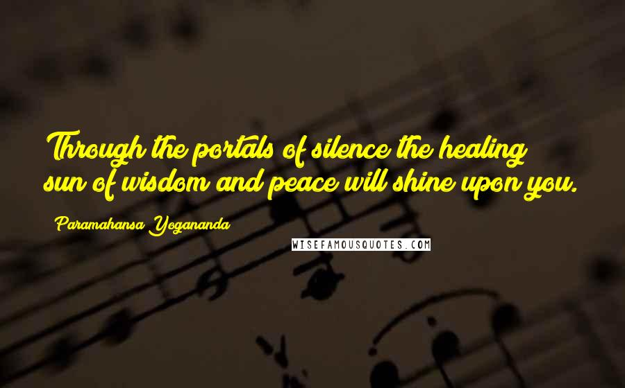 Paramahansa Yogananda quotes: Through the portals of silence the healing sun of wisdom and peace will shine upon you.