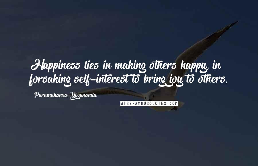 Paramahansa Yogananda quotes: Happiness lies in making others happy, in forsaking self-interest to bring joy to others.