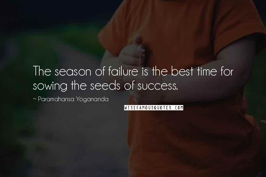 Paramahansa Yogananda quotes: The season of failure is the best time for sowing the seeds of success.