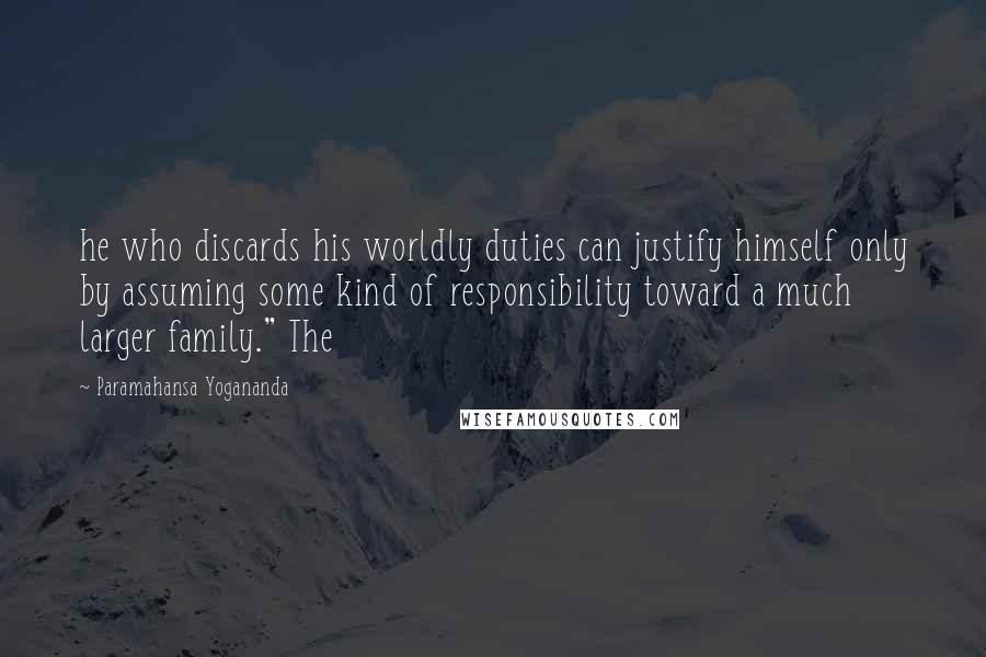 "Paramahansa Yogananda quotes: he who discards his worldly duties can justify himself only by assuming some kind of responsibility toward a much larger family."" The"