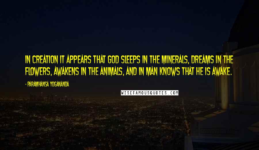 Paramhansa Yogananda quotes: In Creation it appears that God sleeps in the minerals, dreams in the flowers, awakens in the animals, and in man knows that He is awake.