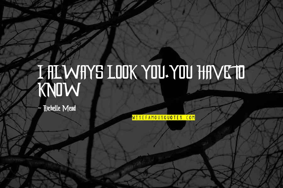 Paranamal Quotes By Richelle Mead: I ALWAYS LOOK YOU.YOU HAVE TO KNOW