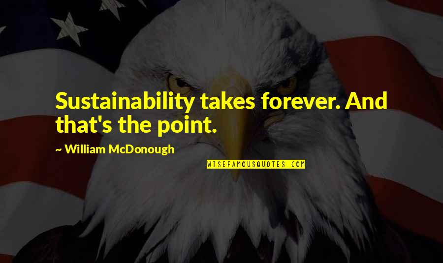 Paranamal Quotes By William McDonough: Sustainability takes forever. And that's the point.