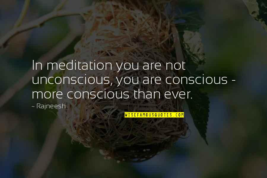 Paranormal Investigator Quotes By Rajneesh: In meditation you are not unconscious, you are