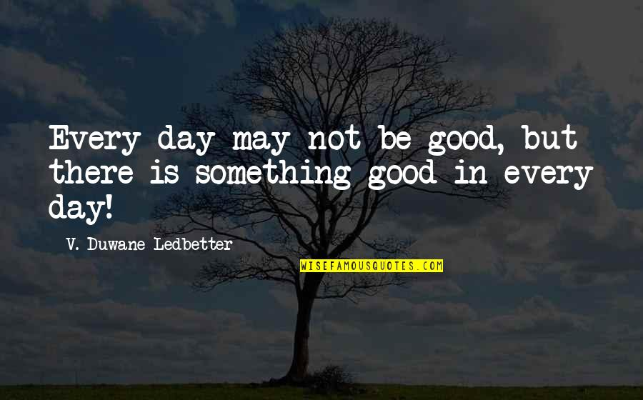 Paranormal Investigator Quotes By V. Duwane Ledbetter: Every day may not be good, but there