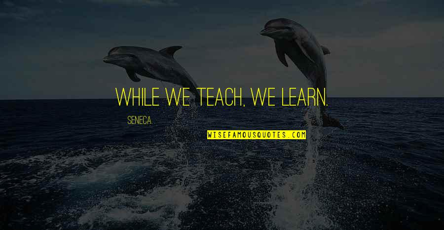 Parasite Rex Quotes By Seneca.: While we teach, we learn.