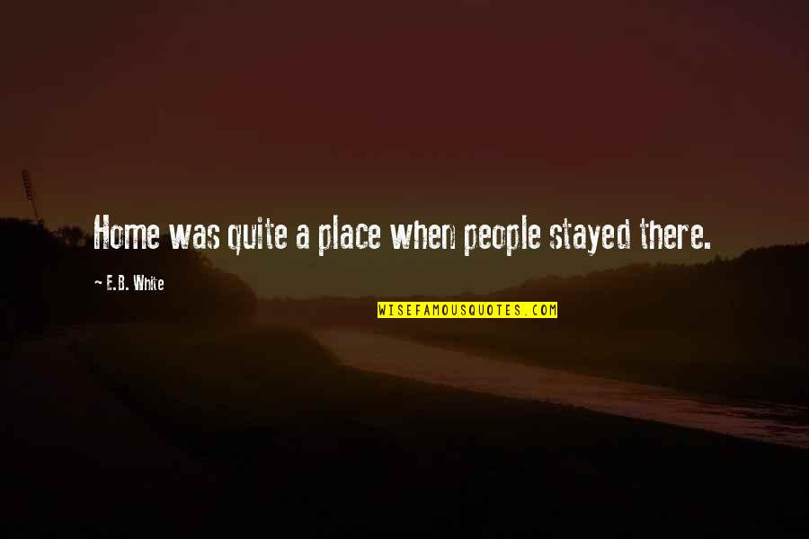 Parcc Quotes By E.B. White: Home was quite a place when people stayed