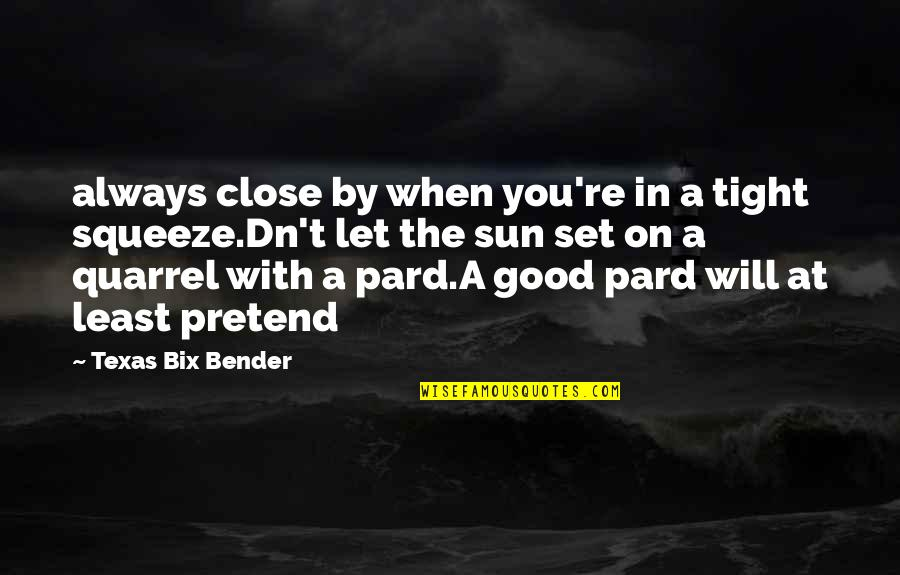 Pard Quotes By Texas Bix Bender: always close by when you're in a tight
