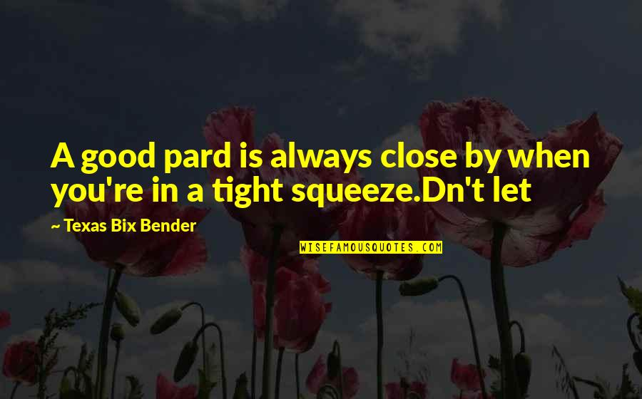 Pard Quotes By Texas Bix Bender: A good pard is always close by when