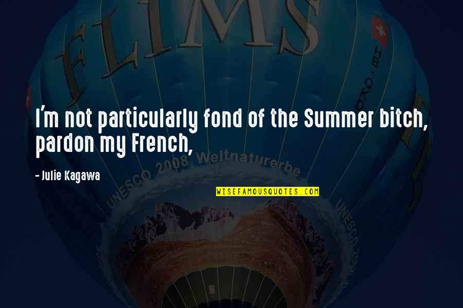 Pardon My French Quotes By Julie Kagawa: I'm not particularly fond of the Summer bitch,