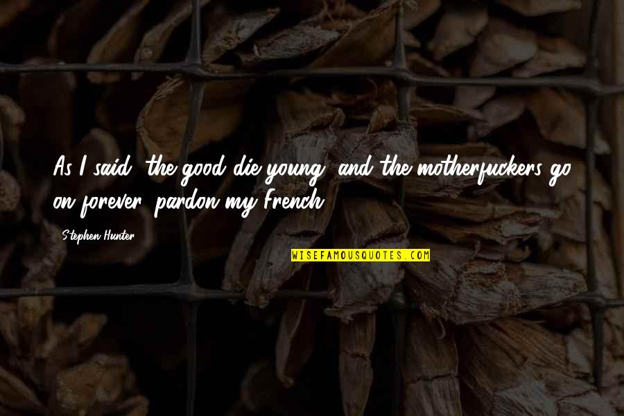 Pardon My French Quotes By Stephen Hunter: As I said, the good die young, and