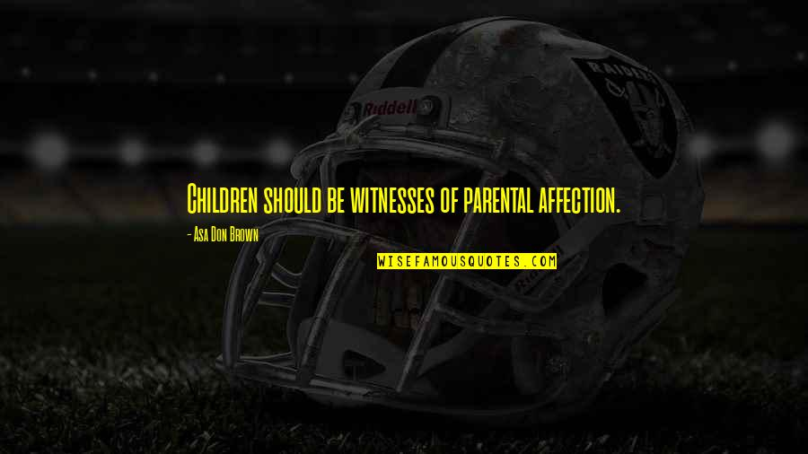 Parent Volunteer Quotes By Asa Don Brown: Children should be witnesses of parental affection.