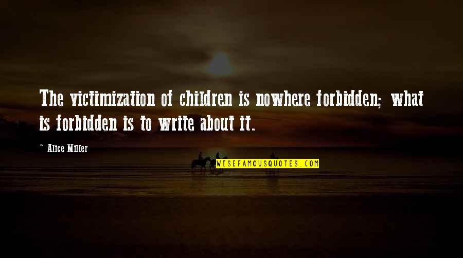 Parental Neglect Quotes By Alice Miller: The victimization of children is nowhere forbidden; what