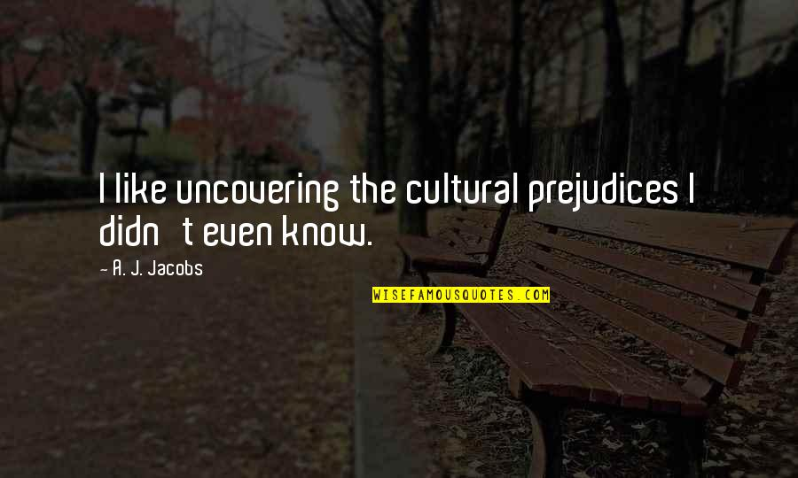 Parenting And Education Quotes By A. J. Jacobs: I like uncovering the cultural prejudices I didn't