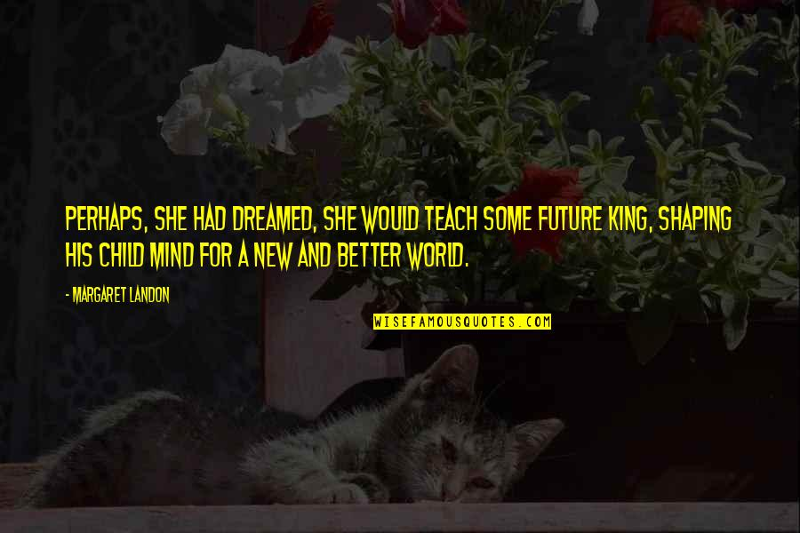 Parenting And Education Quotes By Margaret Landon: Perhaps, she had dreamed, she would teach some