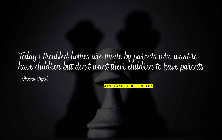 Parenting Quotes And Quotes By Agona Apell: Today's troubled homes are made by parents who