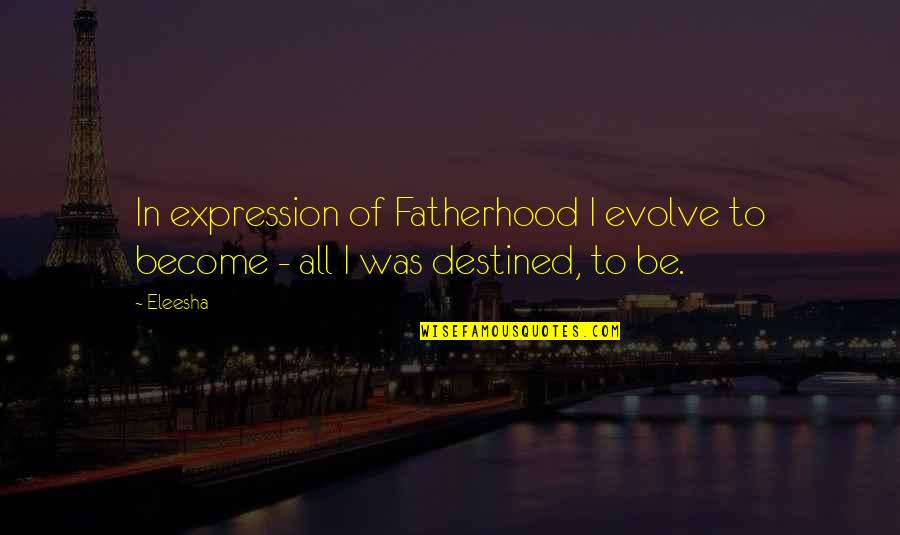 Parenting Quotes And Quotes By Eleesha: In expression of Fatherhood I evolve to become