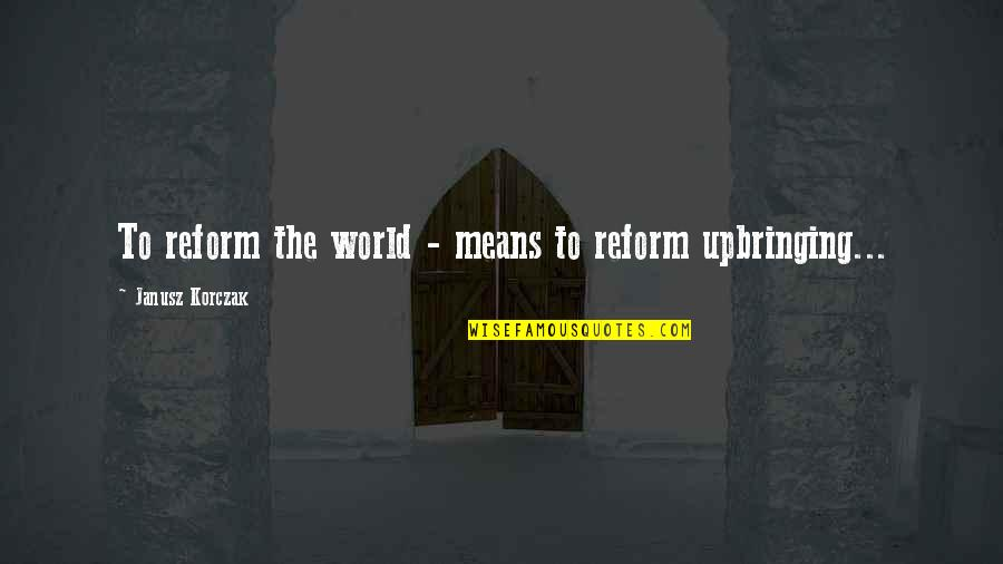 Parenting Quotes And Quotes By Janusz Korczak: To reform the world - means to reform