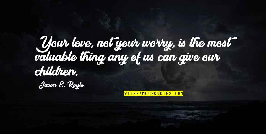 Parenting Quotes And Quotes By Jason E. Royle: Your love, not your worry, is the most