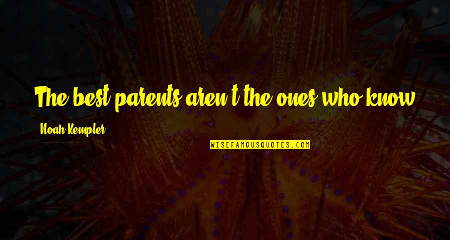 Parenting Quotes And Quotes By Noah Kempler: The best parents aren't the ones who know