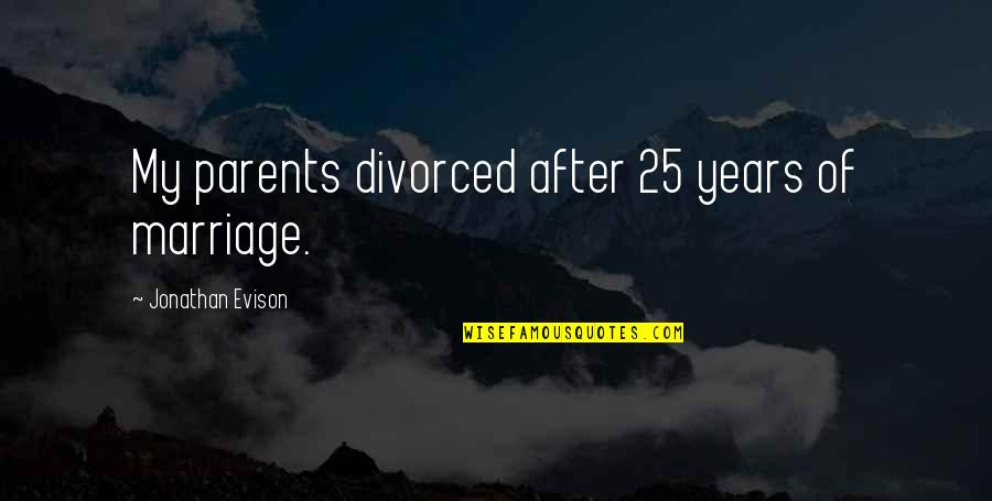 Parents And Marriage Quotes By Jonathan Evison: My parents divorced after 25 years of marriage.
