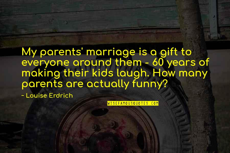 Parents And Marriage Quotes By Louise Erdrich: My parents' marriage is a gift to everyone