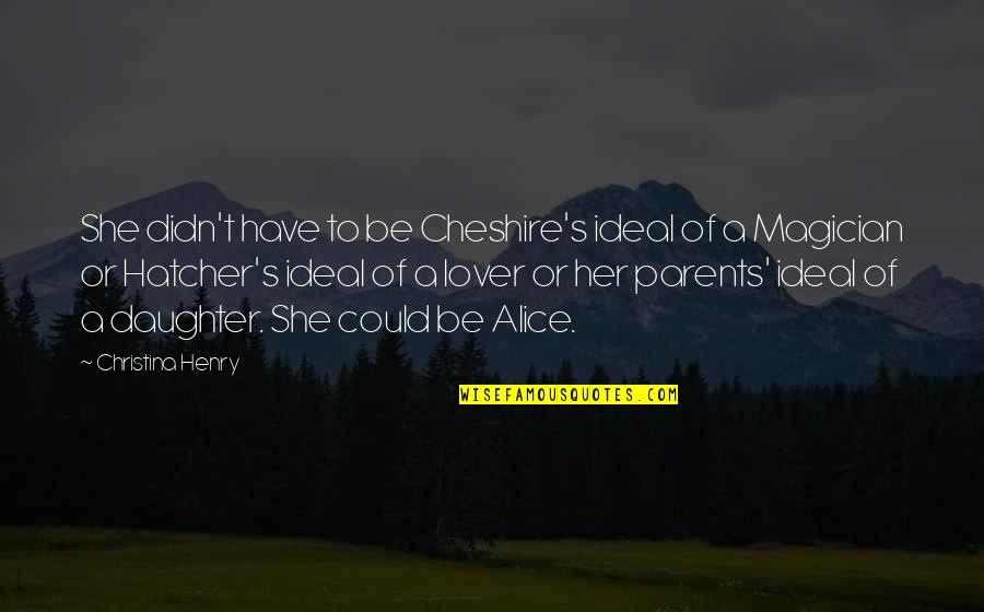 Parents And Their Daughter Quotes By Christina Henry: She didn't have to be Cheshire's ideal of