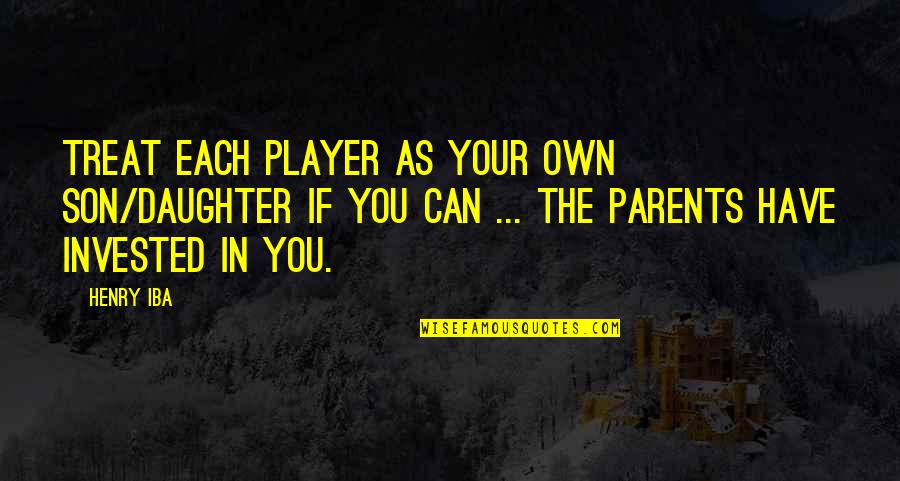 Parents And Their Daughter Quotes By Henry Iba: Treat each player as your own son/daughter if