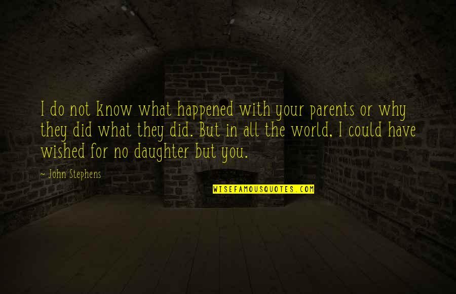 Parents And Their Daughter Quotes By John Stephens: I do not know what happened with your