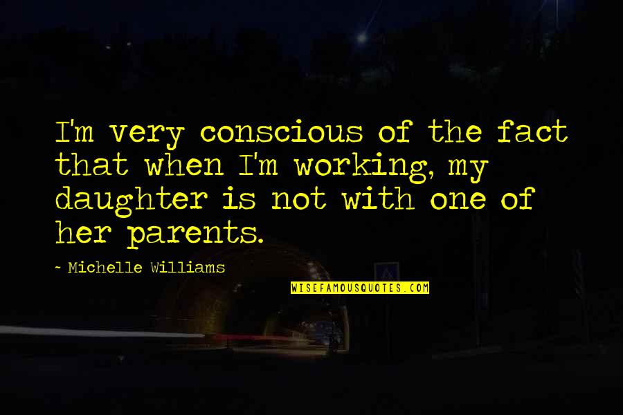 Parents And Their Daughter Quotes By Michelle Williams: I'm very conscious of the fact that when