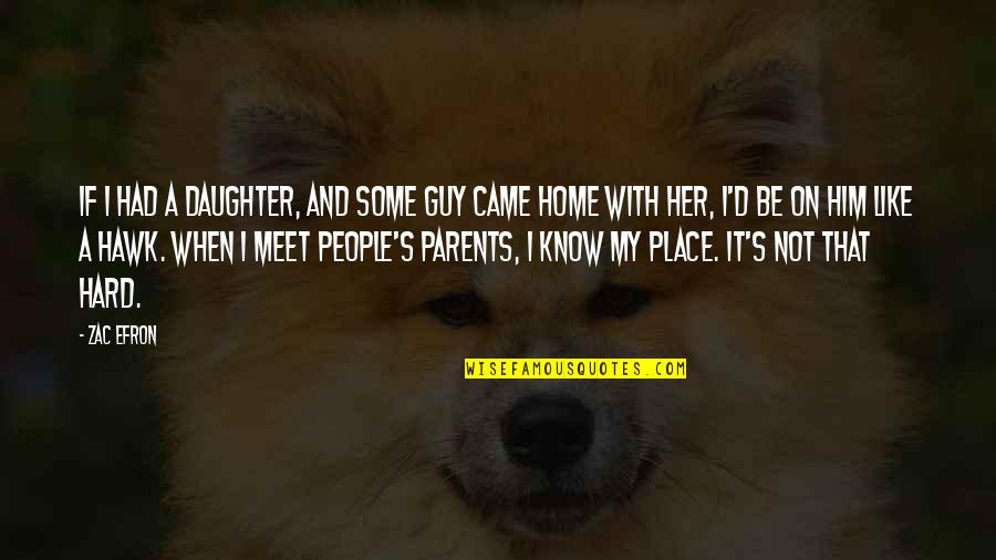 Parents And Their Daughter Quotes By Zac Efron: If I had a daughter, and some guy