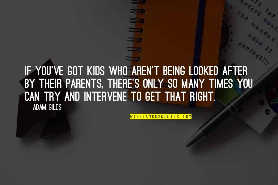 Parents Being Parents Quotes By Adam Giles: If you've got kids who aren't being looked
