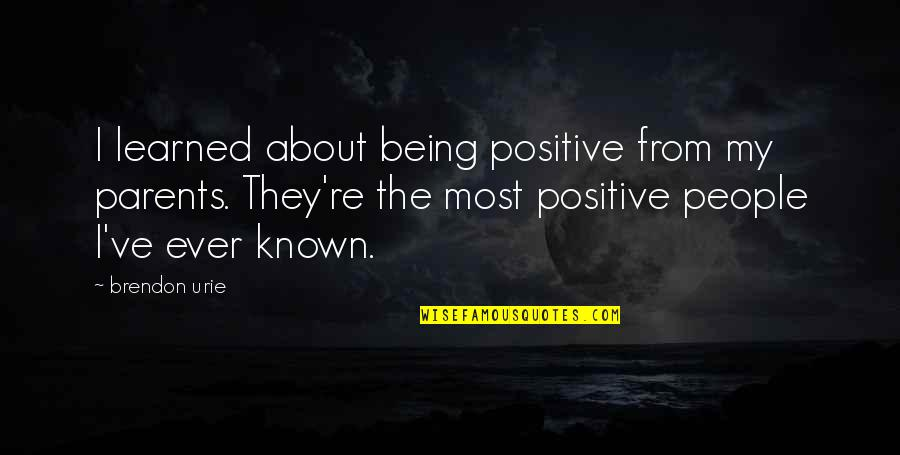 Parents Being Parents Quotes By Brendon Urie: I learned about being positive from my parents.