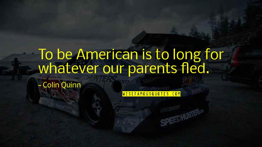 Parents Being Parents Quotes By Colin Quinn: To be American is to long for whatever