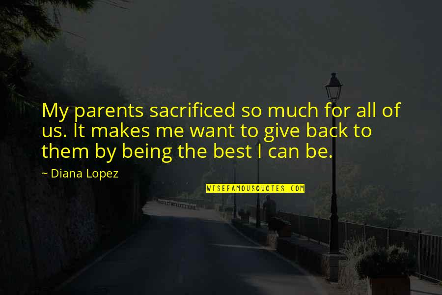 Parents Being Parents Quotes By Diana Lopez: My parents sacrificed so much for all of