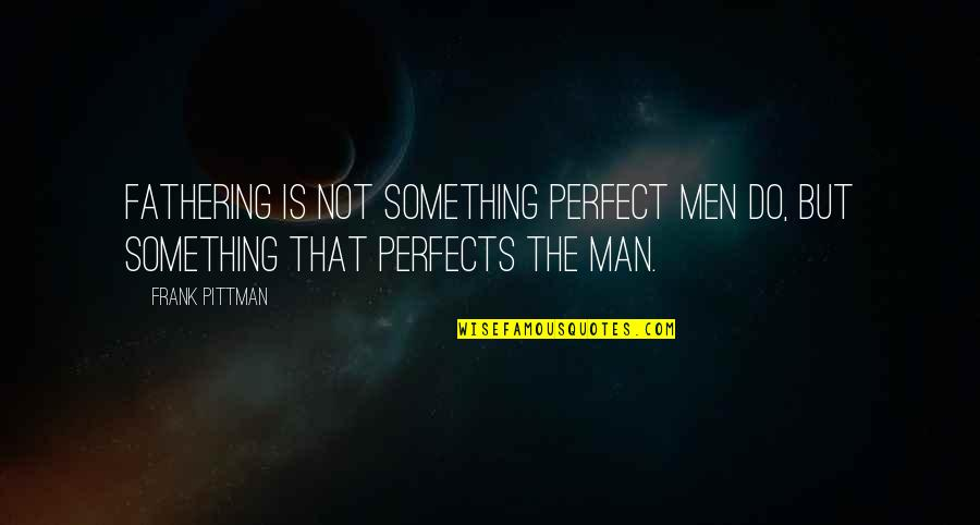 Parents Being Parents Quotes By Frank Pittman: Fathering is not something perfect men do, but