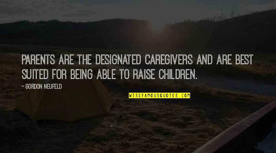 Parents Being Parents Quotes By Gordon Neufeld: Parents are the designated caregivers and are best