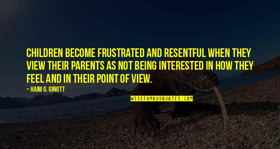 Parents Being Parents Quotes By Haim G. Ginott: Children become frustrated and resentful when they view