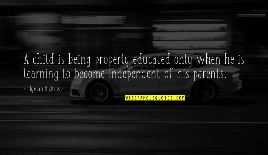 Parents Being Parents Quotes By Hyman Rickover: A child is being properly educated only when